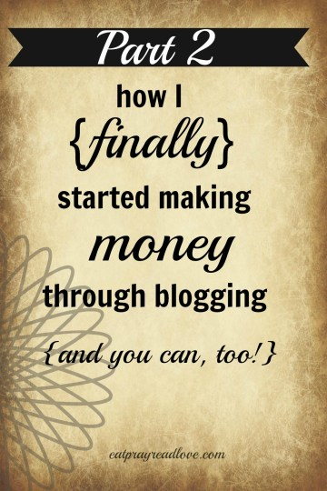 How I finally started making money through blogging... and you can too! Helpful hints from Kelli at eatprayreadlove.com Part 2