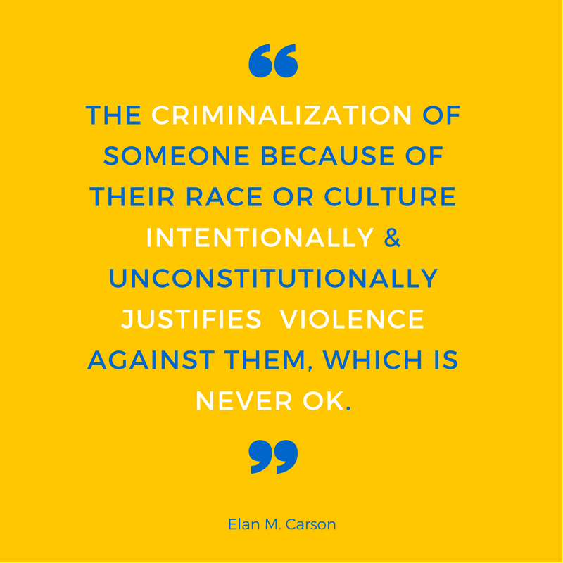 The Criminalization of someone because of their race or Culture Intentionally & Unconstitutionally Justifies  Violence against them, which is never ok.
