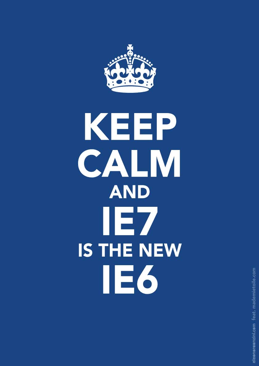 Keep Calm and IE7 is the new IE6