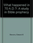What Happened In 70 A.D. A Study In Bible Prophecy
