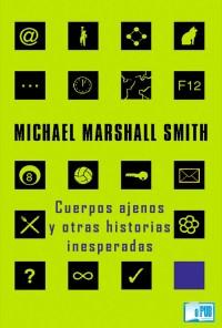 Cuerpos ajenos y otras historias inesperadas - Michael Marshall Smith portada