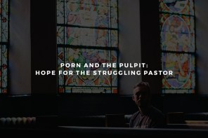 Porn and the Pulpit: Hope for the Struggling Pastor
