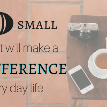 10 small things that will make a big difference in every day life