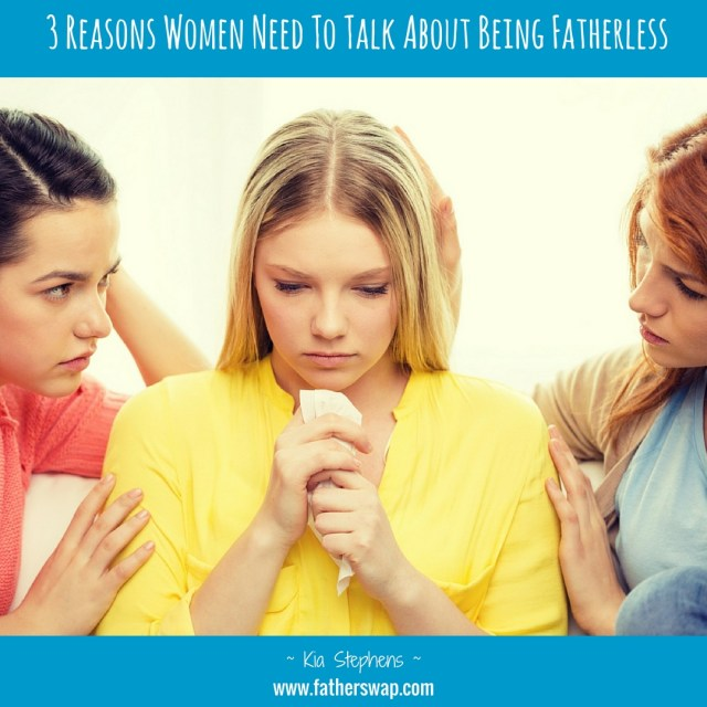 3 Reasons Why Women Need to Talk About Being Fatherless