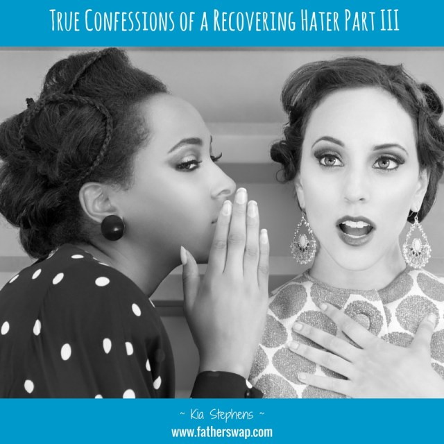 True Confessions of a Recovering HATER: Part III