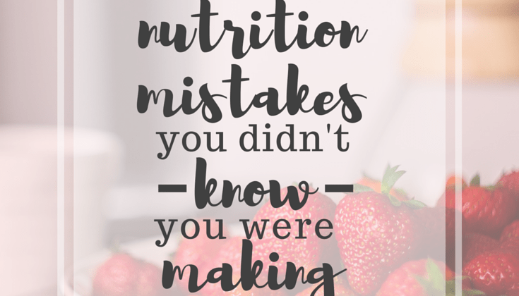 4 Nutrition Mistakes You Didn't Know You Were Making
