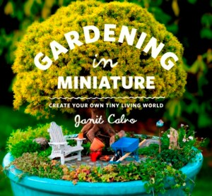 Gardening in Miniature: Create Your Own Tiny Living World By Janit Calvo