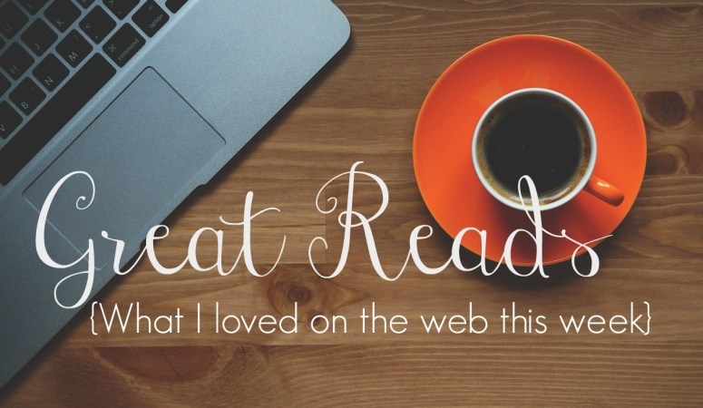 Great Reads {What I Loved on the Web This Week} // ed 1