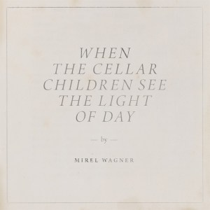 Mirel-Wagner-When-The-Cellar-Children-See-The-Light-Of-Day