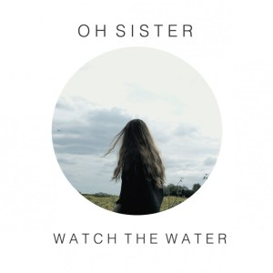 Oh-Sister-Watch-The-Water
