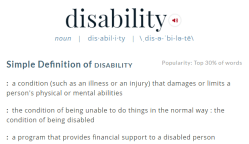 Merriam-Webster definition of disability. Simple Definition of disability : a condition (such as an illness or an injury) that damages or limits a person's physical or mental abilities : the condition of being unable to do things in the normal way : the condition of being disabled : a program that provides financial support to a disabled person
