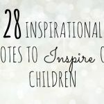 28 inspirational quotes to inspire our children with….