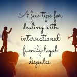 A few tips for dealing with international family legal disputes….