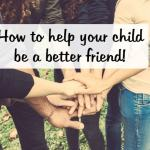 How to help your child be a better friend….