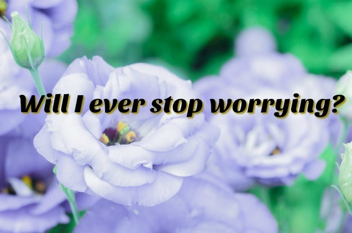 Will I ever stop worrying?