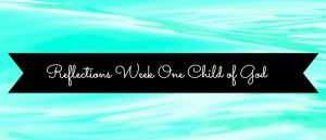 Reflections Devotional, Intro & Week One- Child of God