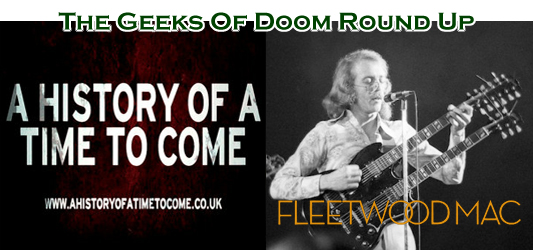 The Geeks Of Doom Round Up 14: A History Of A Time To Come and Fleetwood Mac
