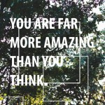 you are far more amazing than you think