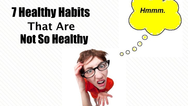 7 Healthy Habits That Are NOT SO HEALTHY