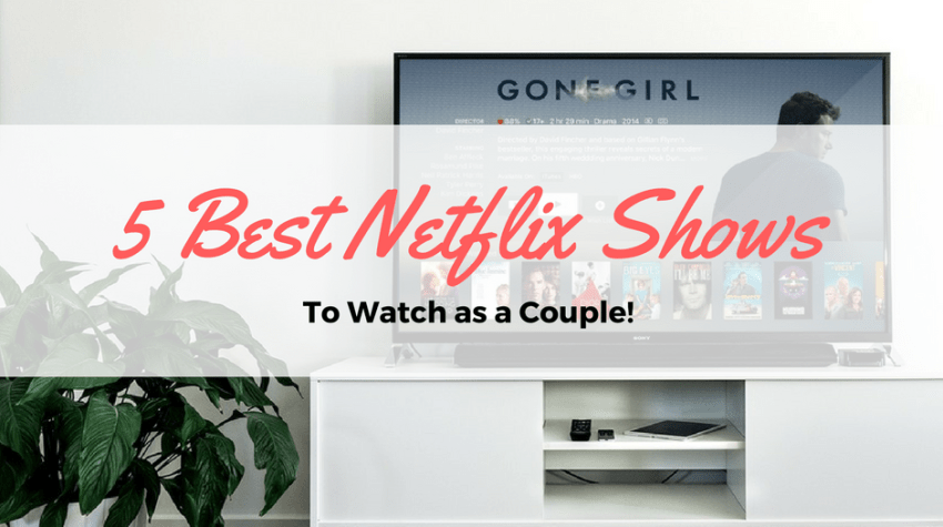 5 of the best netflix shows to watch as a couple. Something for everyone!