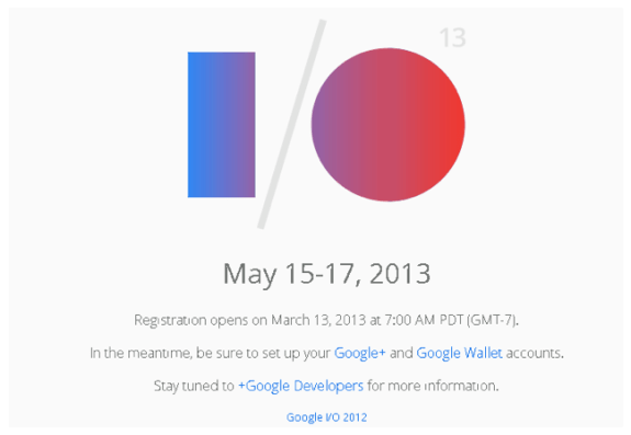 Google I/O 2013 registration may start March 13th.