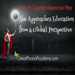 Real Life Superhero Homeschool Mom: She approaches education from a global perspetive.   Great Peace Academy