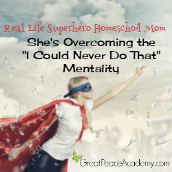 """Real Life Superhero Homeschool Mom: She's overcoming the """"I Could Never Do That Mentality""""   Great Peace Academy"""