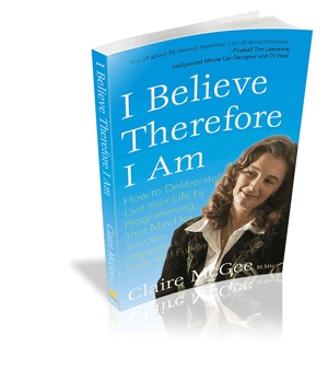 I Believe Therefore I Am: How to Deliberately Live Your Life by Programming Your Mind for Success, Happiness, Love, and Fulfillment by Claire McGee