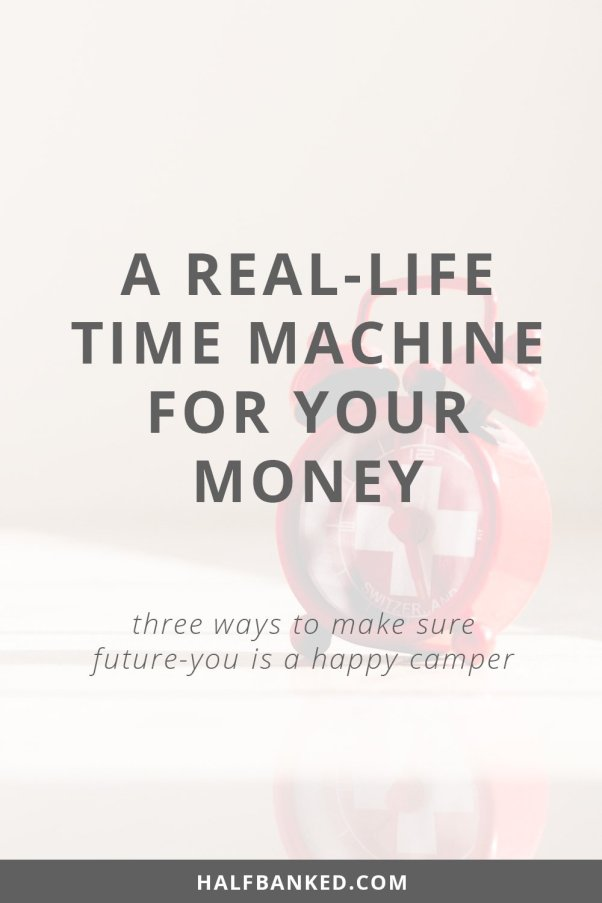 Three great ways to make sure you're making the money moves today that future-you will be happy about (and so they won't need to use a time machine to come back and fix them.)