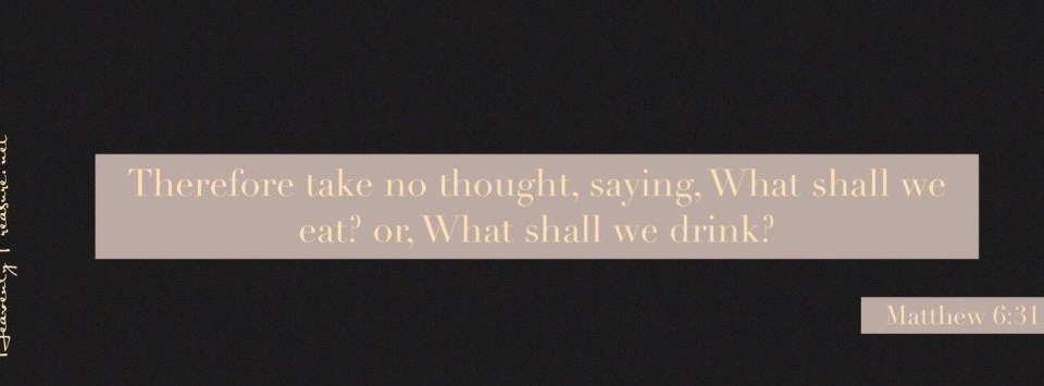 Do not worry about what you will eat or drink….