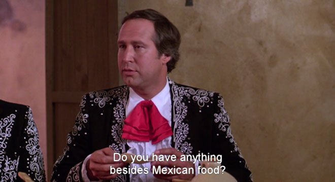Chevy Chase asks for something besides Mexican food in the 3 Amigos.