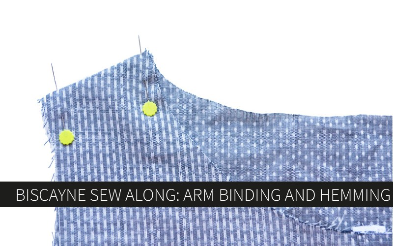 Biscayne Sew-Along Day 5: Arm Binding & Hemming