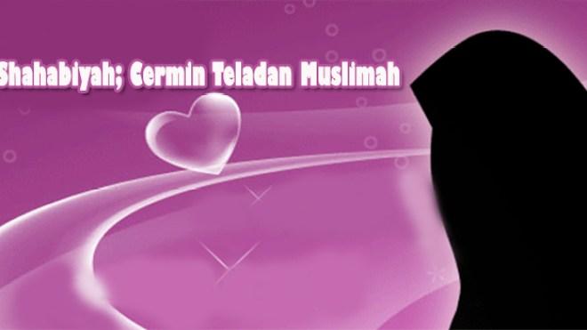 Shahabiyat; Cermin Teladan Muslimah (Bagian 2)