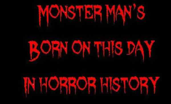 Monster man's Born on this day in horror history 2