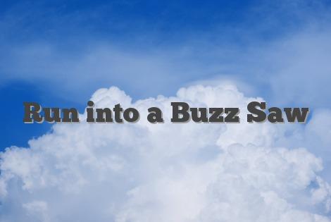 Grease Monkey Definition >> Run into a Buzz Saw - English Idioms & Slang Dictionary