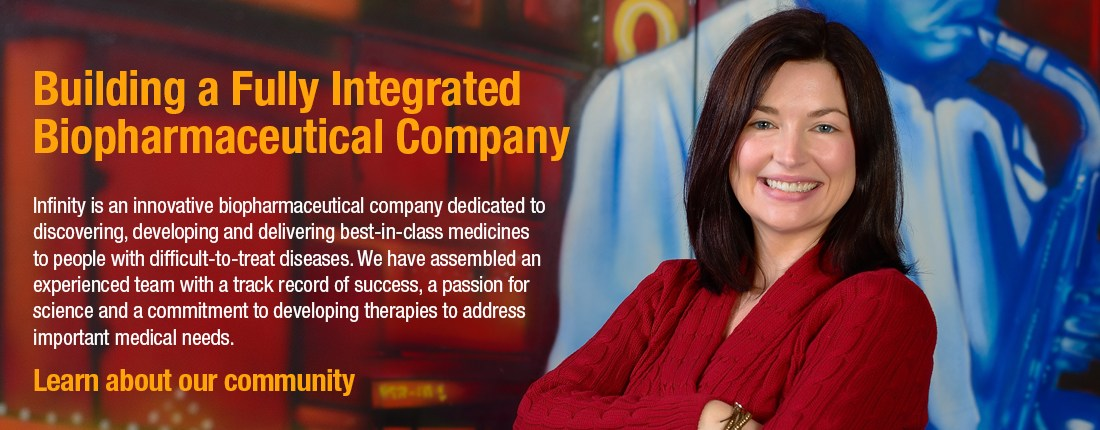 Infinity is an innovative biopharmaceutical company dedicated to discovering, developing and delivering best-in-class medicines to people with difficult-to-treat diseases. We have assembled an experienced team with a track record of success, a passion for science and a commitment to developing terrapins to address important medical needs.