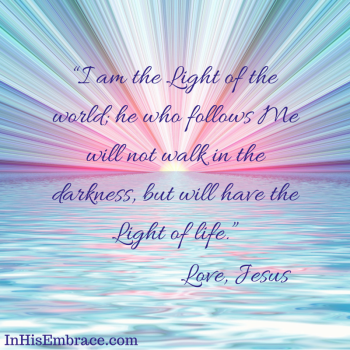 """I am the Light of the world; he who follows Me will not walk in the darkness"
