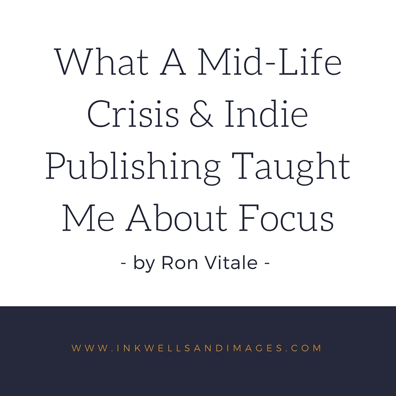 What a Mid-Life Crisis & Indie Publishing Taught Me About Focus | Ron Vitale at Inkwells & Images