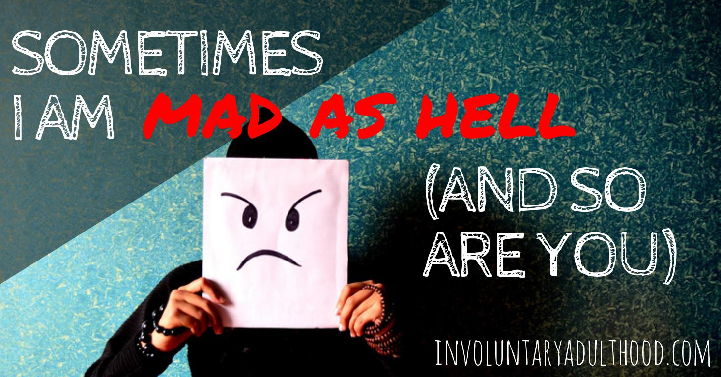 Sometimes I am Mad as Hell (And So Are You)
