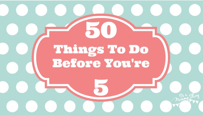 50 Things To Do Before You're 5