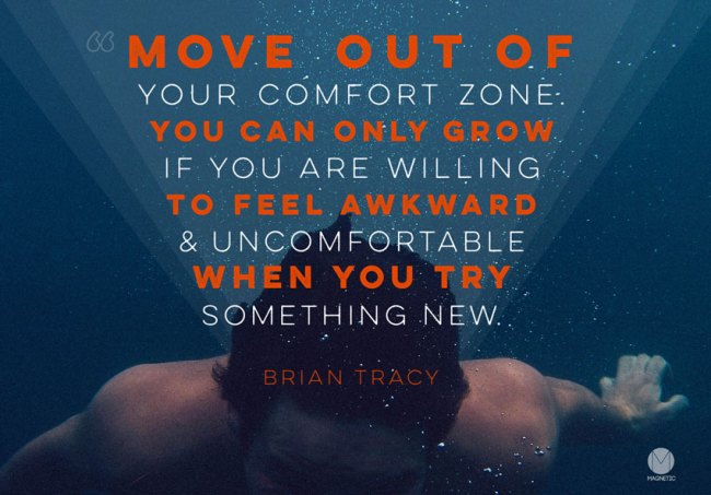 Move out of your comfort zone. You can only grow if you are willing to feel awkward and uncomfortable when you try something new. –Brian Tracy