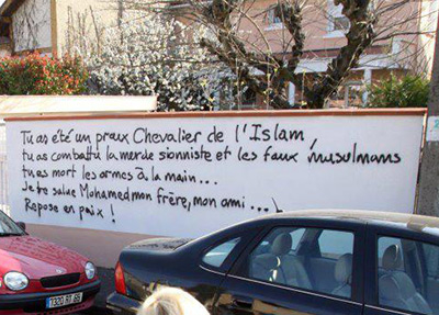 "Graffiti praising Mohammed Merah on the wall of a French house: ""You were a valiant Knight of Islam! You fought the shit zionist and the false muslims. You died guns in hand... I salute you Mohamed my brother, my friend... Rest in peace !"""