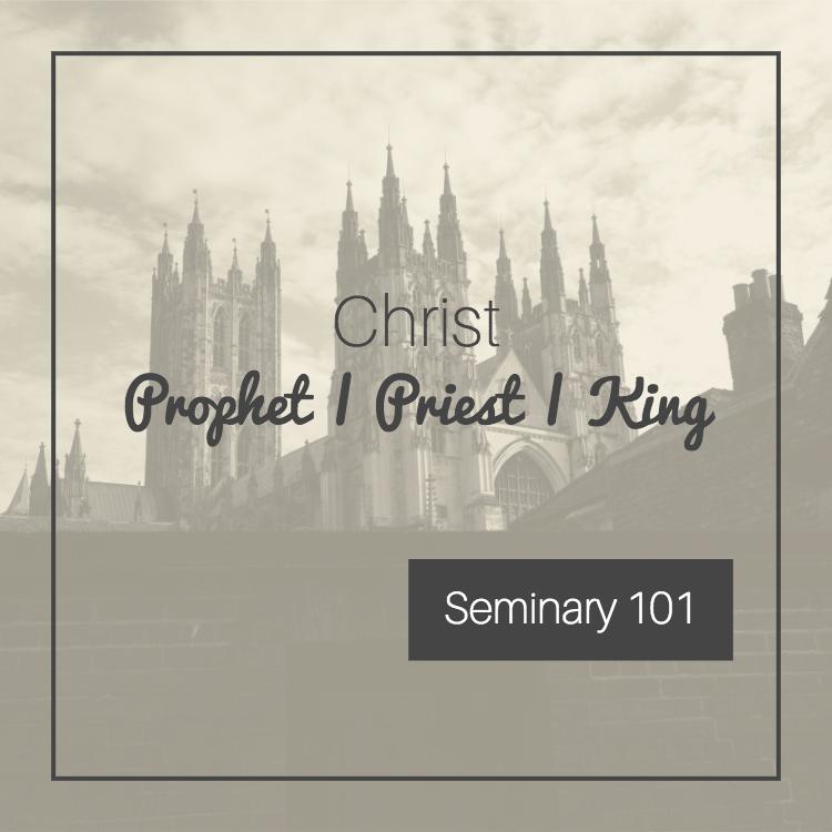 Seminary 101: Christ as Prophet, Priest, King