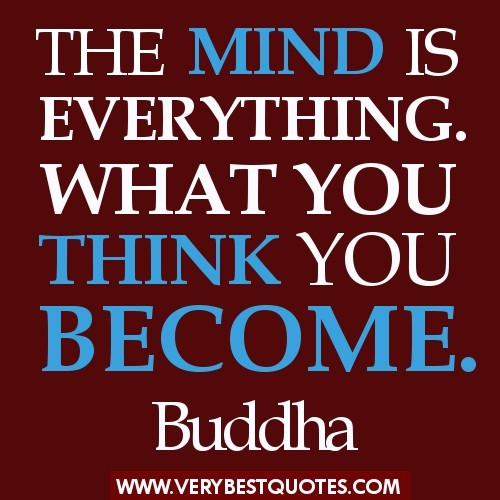 The mind is everything. What you think you become. ~ Buddha