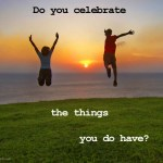 I Celebrate What I Do Have