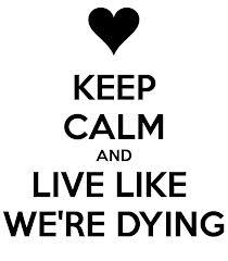 live like ur dieing