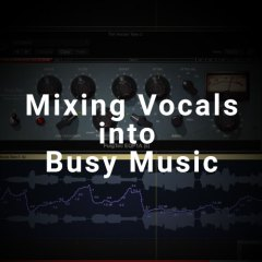 Tutorial: Mixing Vocals into Busy Music