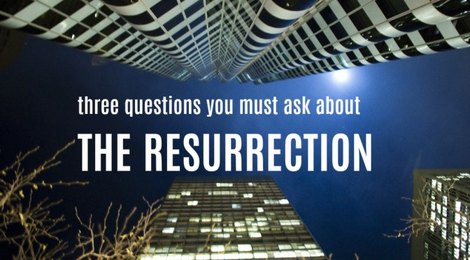 Three Questions You Must Ask About the Resurrection