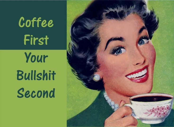 coffee first your bullshit later