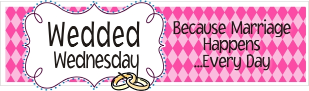 Wedded Wednesday -- Because Marriage Happens... Every Day